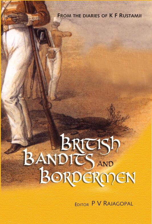The British, The Bandits And The Bordermen: From The Diaries Of Kf Rustamji