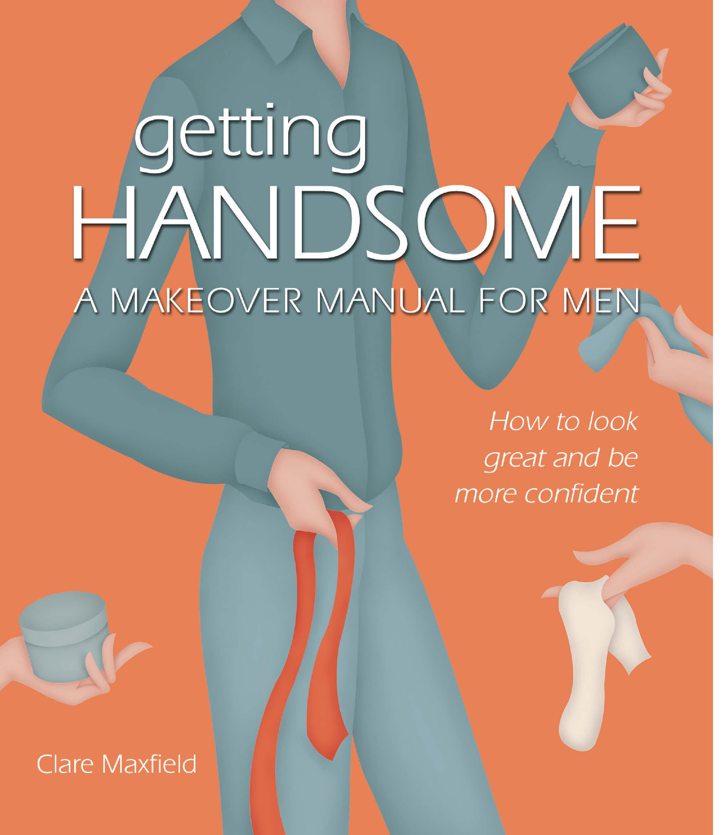 Getting Handsome: A Makeover Manual For Men